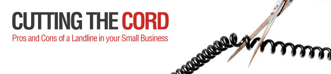 Cutting the Cord: Pros and Cons of a Landline in your Small Business