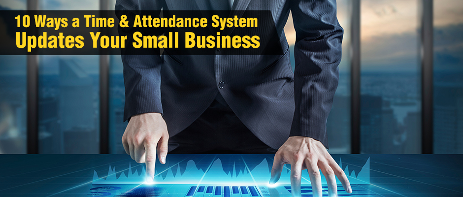 10 Ways a Time and Attendance System Updates Your Small Business